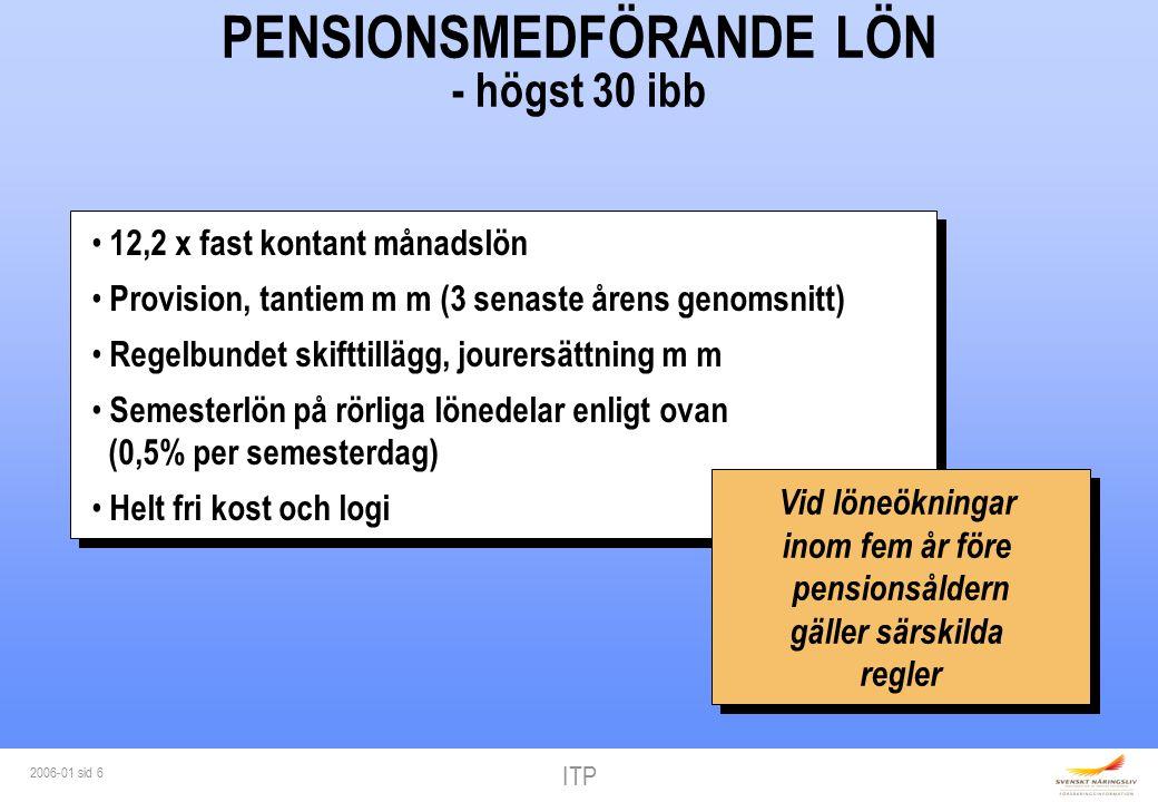 ITP 2006-01 sid 6 PENSIONSMEDFÖRANDE LÖN - högst 30 ibb 12,2 x fast kontant månadslön Provision, tantiem m m (3 senaste årens genomsnitt) Regelbundet