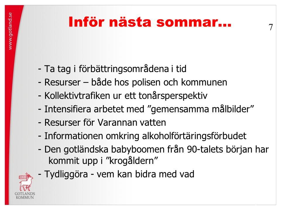 Inför nästa sommar… - Ta tag i förbättringsområdena i tid - Resurser – både hos polisen och kommunen - Kollektivtrafiken ur ett tonårsperspektiv - Intensifiera arbetet med gemensamma målbilder - Resurser för Varannan vatten - Informationen omkring alkoholförtäringsförbudet - Den gotländska babyboomen från 90-talets början har kommit upp i krogåldern - Tydliggöra - vem kan bidra med vad 7 7