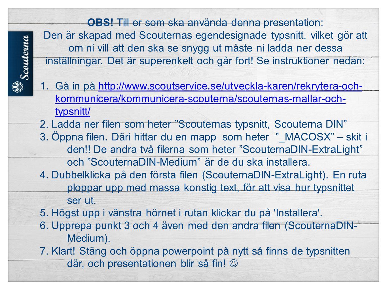 OBS! Till er som ska använda denna presentation: Den är skapad med Scouternas egendesignade typsnitt, vilket gör att om ni vill att den ska se snygg u