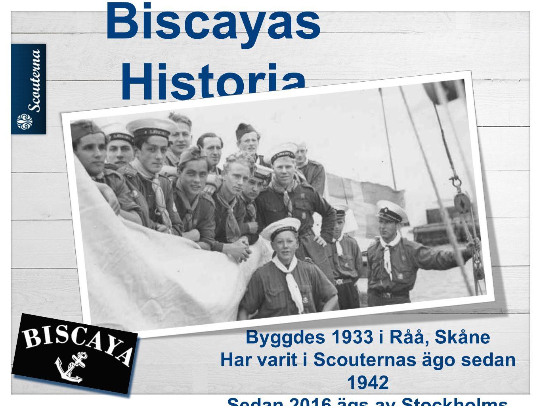 Biscayas Historia Byggdes 1933 i Råå, Skåne Har varit i Scouternas ägo sedan 1942 Sedan 2016 ägs av Stockholms Scoutskeppslag
