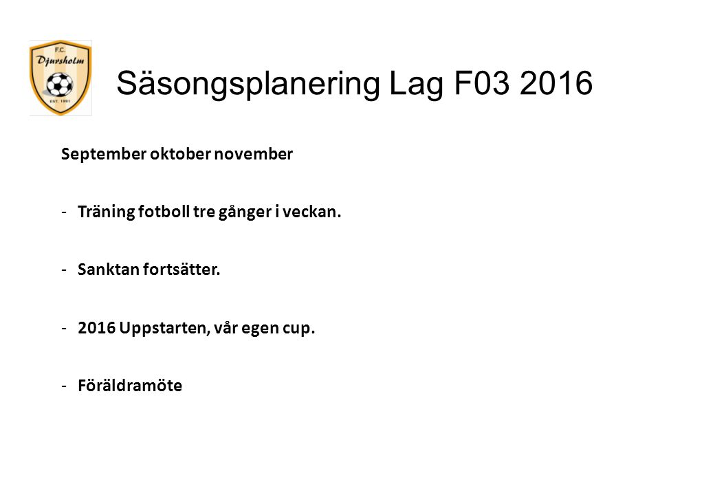 Säsongsplanering Lag F03 2016 September oktober november -Träning fotboll tre gånger i veckan. -Sanktan fortsätter. -2016 Uppstarten, vår egen cup. -F