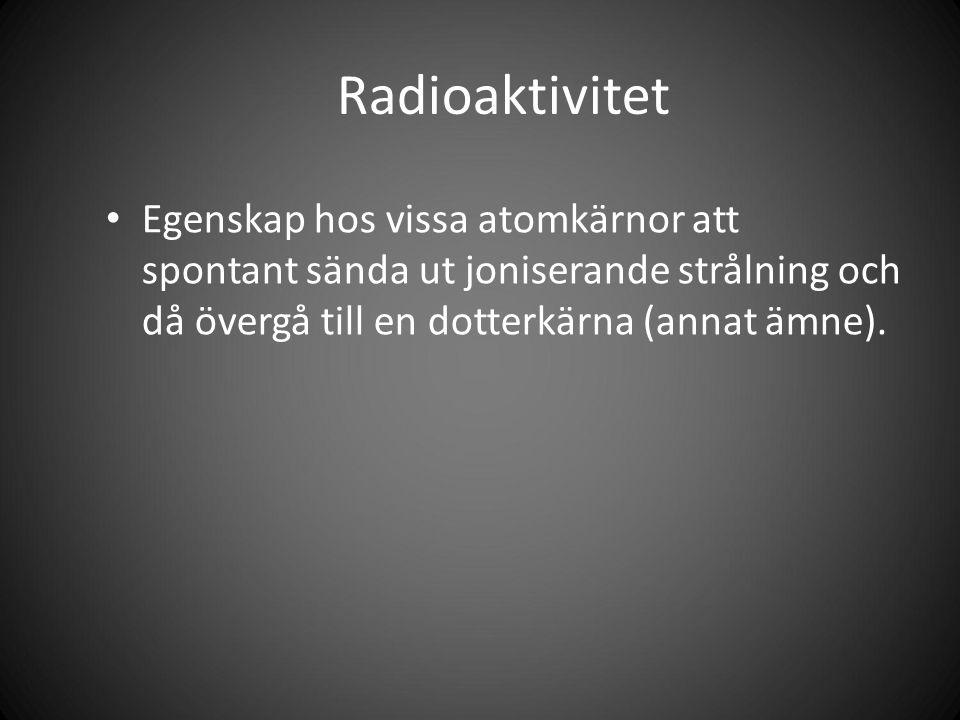 Radioaktivitet Egenskap hos vissa atomkärnor att spontant sända ut joniserande strålning och då övergå till en dotterkärna (annat ämne).
