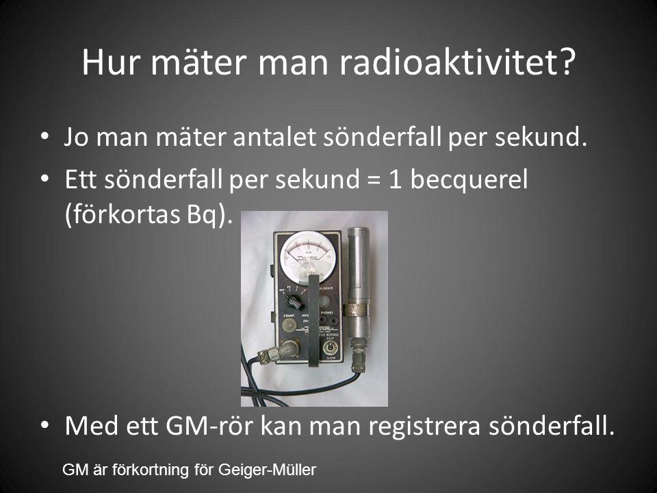 Hur mäter man radioaktivitet. Jo man mäter antalet sönderfall per sekund.