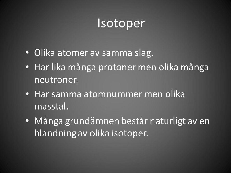 Isotoper Olika atomer av samma slag. Har lika många protoner men olika många neutroner.