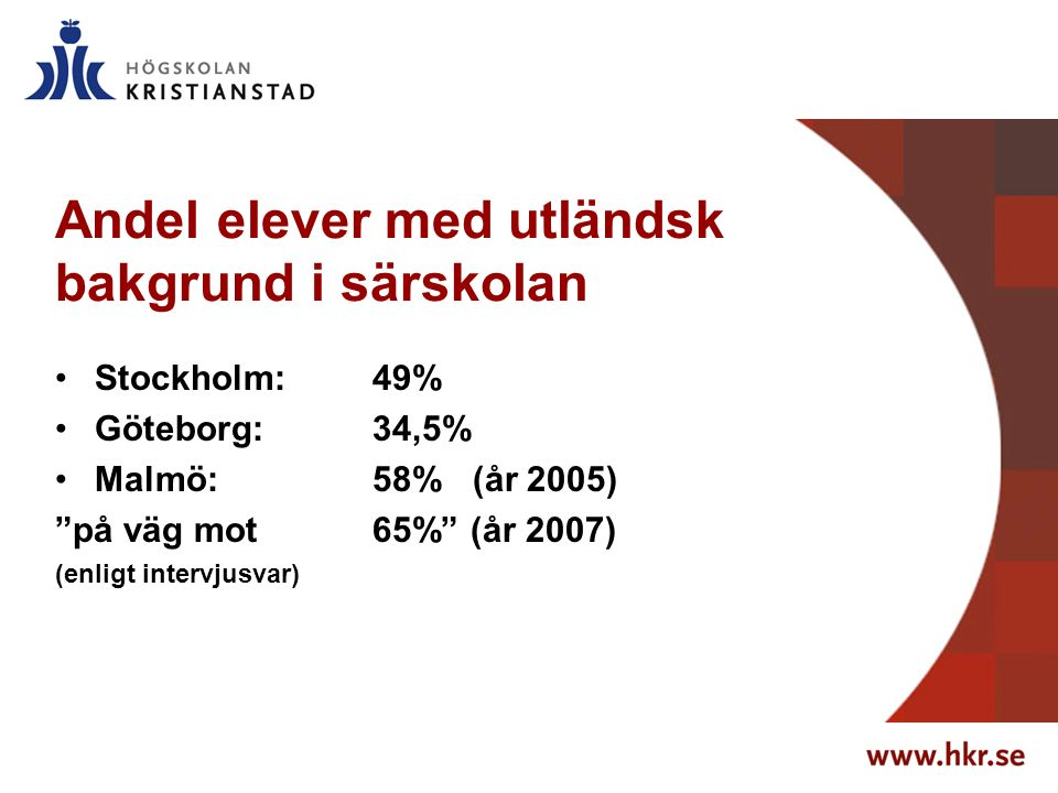 Andel elever med utländsk bakgrund i särskolan Stockholm: 49% Göteborg: 34,5% Malmö: 58% (år 2005) på väg mot 65% (år 2007) (enligt intervjusvar)