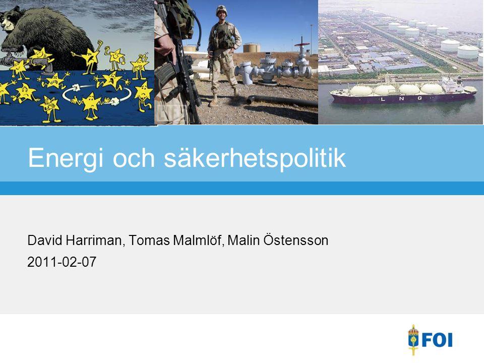 Energi och säkerhetspolitik David Harriman, Tomas Malmlöf, Malin Östensson 2011-02-07