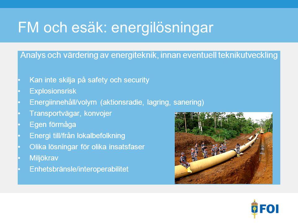 FM och esäk: energilösningar Analys och värdering av energiteknik, innan eventuell teknikutveckling Kan inte skilja på safety och security Explosionsrisk Energiinnehåll/volym (aktionsradie, lagring, sanering) Transportvägar, konvojer Egen förmåga Energi till/från lokalbefolkning Olika lösningar för olika insatsfaser Miljökrav Enhetsbränsle/interoperabilitet