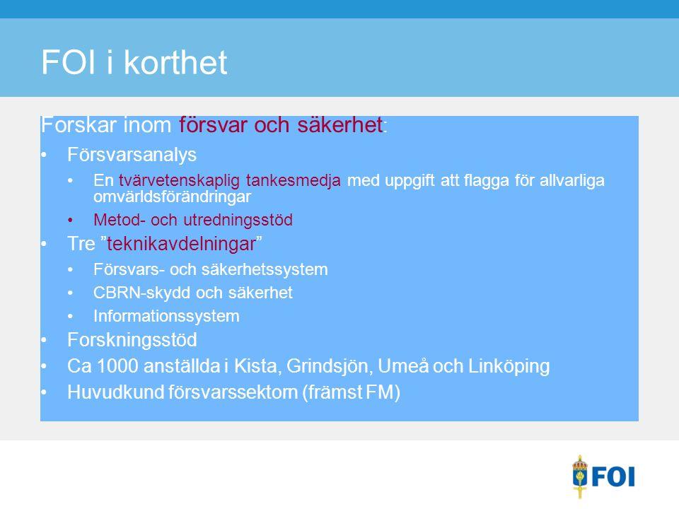 FOI i korthet Forskar inom försvar och säkerhet : Försvarsanalys En tvärvetenskaplig tankesmedja med uppgift att flagga för allvarliga omvärldsförändringar Metod- och utredningsstöd Tre teknikavdelningar Försvars- och säkerhetssystem CBRN-skydd och säkerhet Informationssystem Forskningsstöd Ca 1000 anställda i Kista, Grindsjön, Umeå och Linköping Huvudkund försvarssektorn (främst FM)