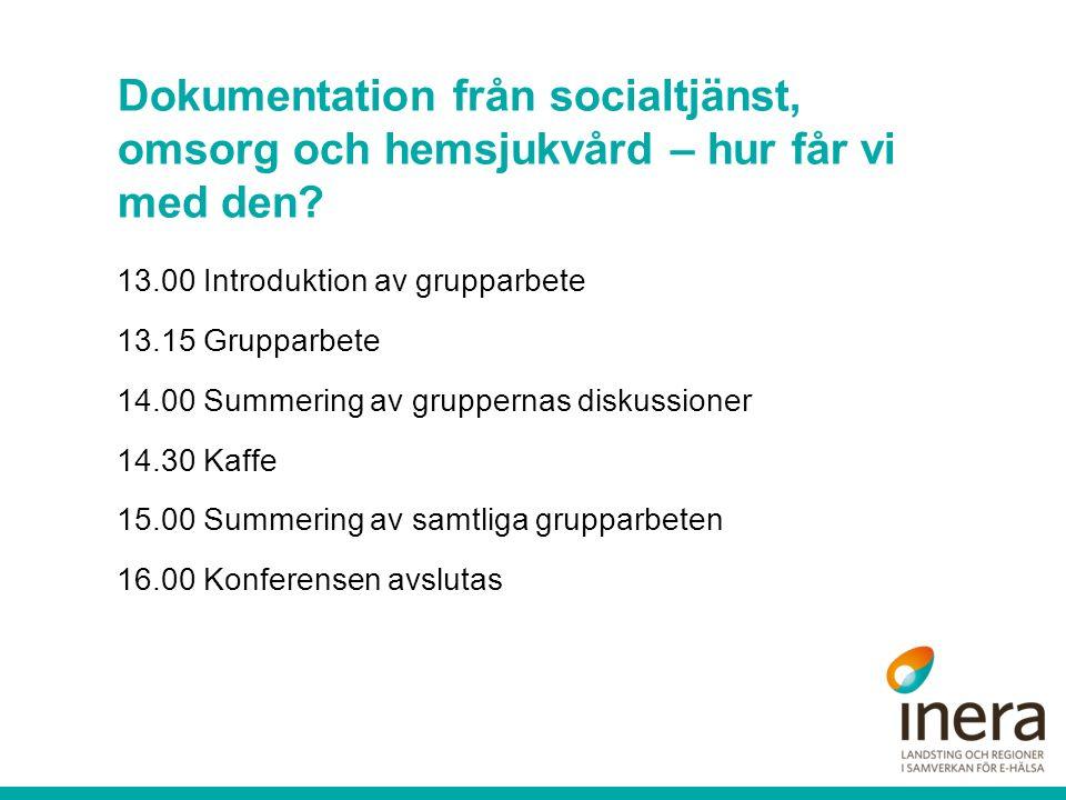 13.00 Introduktion av grupparbete 13.15 Grupparbete 14.00 Summering av gruppernas diskussioner 14.30 Kaffe 15.00 Summering av samtliga grupparbeten 16.00 Konferensen avslutas Dokumentation från socialtjänst, omsorg och hemsjukvård – hur får vi med den