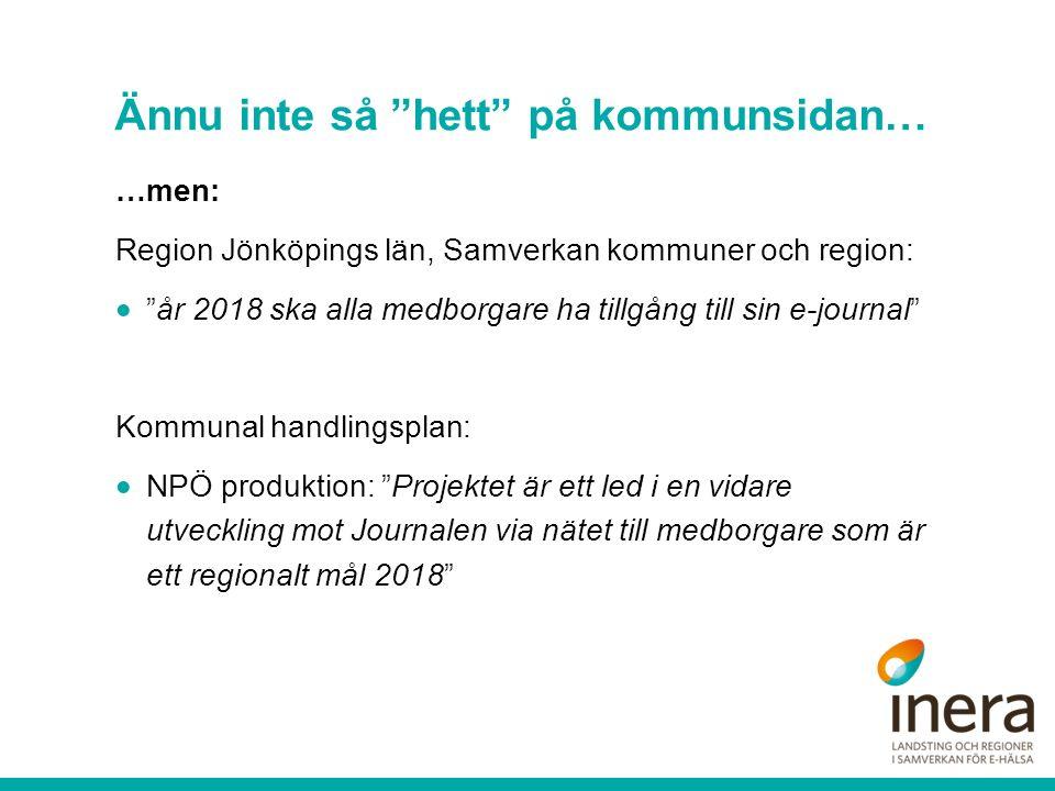 Ännu inte så hett på kommunsidan… …men: Region Jönköpings län, Samverkan kommuner och region:  år 2018 ska alla medborgare ha tillgång till sin e-journal Kommunal handlingsplan:  NPÖ produktion: Projektet är ett led i en vidare utveckling mot Journalen via nätet till medborgare som är ett regionalt mål 2018