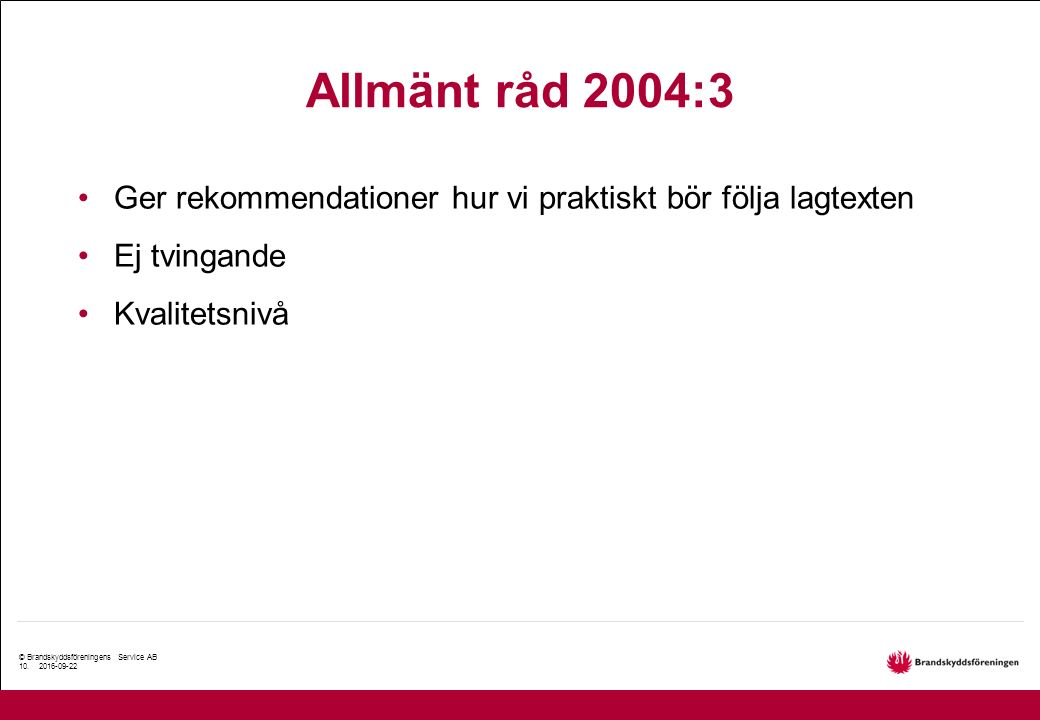 © Brandskyddsföreningens Service AB 10. 2016-09-22 Allmänt råd 2004:3 Ger rekommendationer hur vi praktiskt bör följa lagtexten Ej tvingande Kvalitets