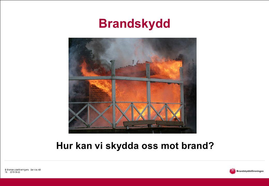 © Brandskyddsföreningens Service AB 19. 2016-09-22 Brandskydd Hur kan vi skydda oss mot brand?
