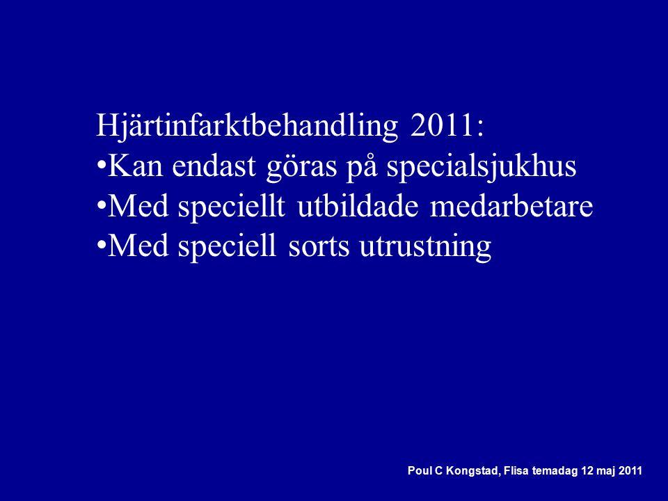 Hjärtinfarktbehandling 2011: Kan endast göras på specialsjukhus Med speciellt utbildade medarbetare Med speciell sorts utrustning Poul C Kongstad, Flisa temadag 12 maj 2011
