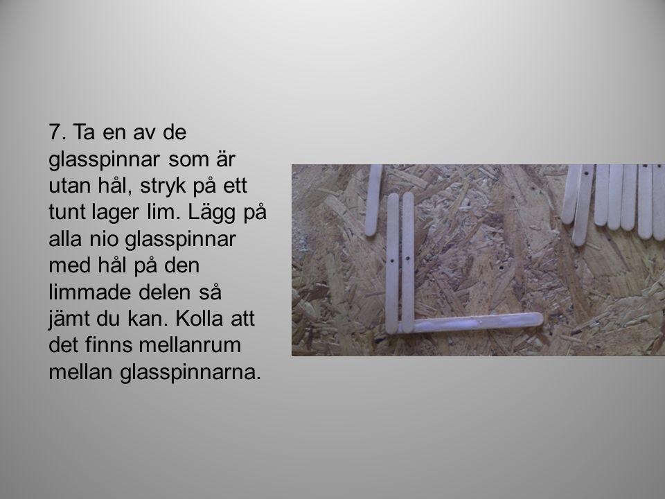 7. Ta en av de glasspinnar som är utan hål, stryk på ett tunt lager lim.