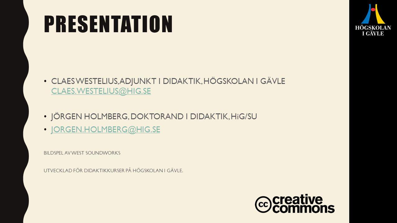 PRESENTATION CLAES WESTELIUS, ADJUNKT I DIDAKTIK, HÖGSKOLAN I GÄVLE CLAES.WESTELIUS@HIG.SE CLAES.WESTELIUS@HIG.SE JÖRGEN HOLMBERG, DOKTORAND I DIDAKTIK, HiG/SU JORGEN.HOLMBERG@HIG.SE BILDSPEL AV WEST SOUNDWORKS UTVECKLAD FÖR DIDAKTIKKURSER PÅ HÖGSKOLAN I GÄVLE.