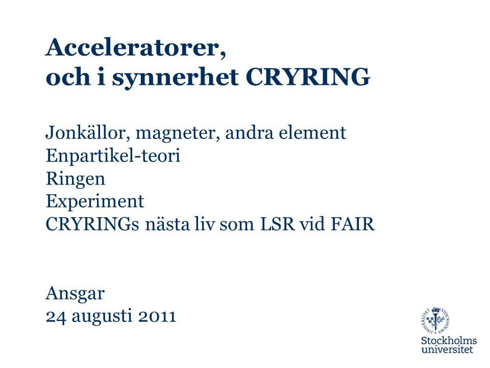 Acceleratorer, och i synnerhet CRYRING Jonkällor, magneter, andra element Enpartikel-teori Ringen Experiment CRYRINGs nästa liv som LSR vid FAIR Ansgar 24 augusti 2011