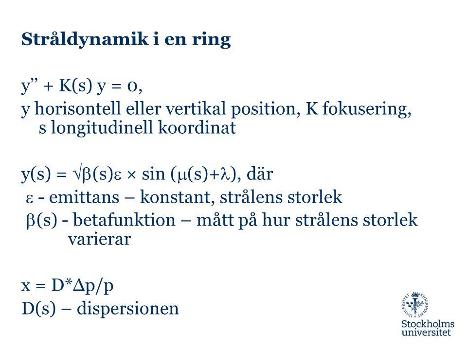 Stråldynamik i en ring y'' + K(s) y = 0, y horisontell eller vertikal position, K fokusering, s longitudinell koordinat y(s) =  (s)  × sin (  (s)+ ), där  - emittans – konstant, strålens storlek  (s) - betafunktion – mått på hur strålens storlek varierar x = D*∆p/p D(s) – dispersionen