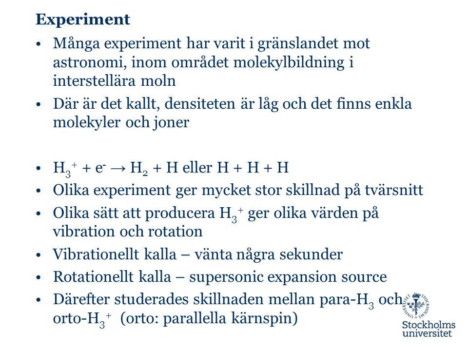 Experiment Många experiment har varit i gränslandet mot astronomi, inom området molekylbildning i interstellära moln Där är det kallt, densiteten är låg och det finns enkla molekyler och joner H 3 + + e - → H 2 + H eller H + H + H Olika experiment ger mycket stor skillnad på tvärsnitt Olika sätt att producera H 3 + ger olika värden på vibration och rotation Vibrationellt kalla – vänta några sekunder Rotationellt kalla – supersonic expansion source Därefter studerades skillnaden mellan para-H 3 och orto-H 3 + (orto: parallella kärnspin)