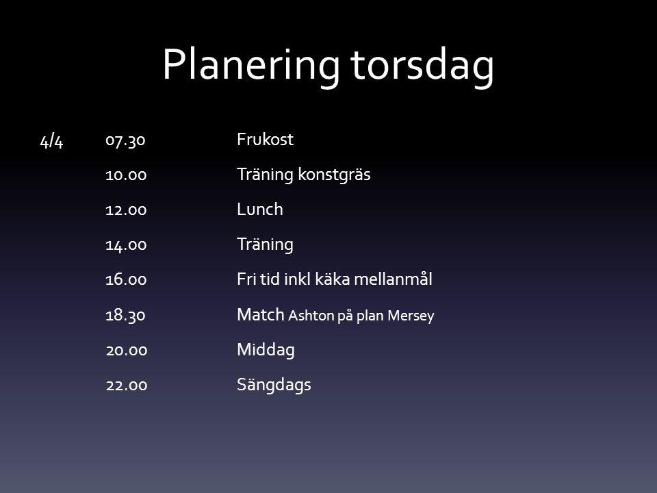 Planering torsdag 4/4 07.30 Frukost 10.00Träning konstgräs 12.00Lunch 14.00Träning 16.00Fri tid inkl käka mellanmål 18.30Match Ashton på plan Mersey 2