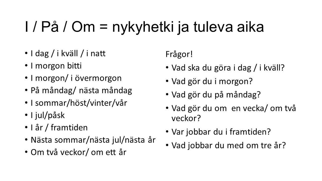 I / På / Om = nykyhetki ja tuleva aika I dag / i kväll / i natt I morgon bitti I morgon/ i övermorgon På måndag/ nästa måndag I sommar/höst/vinter/vår