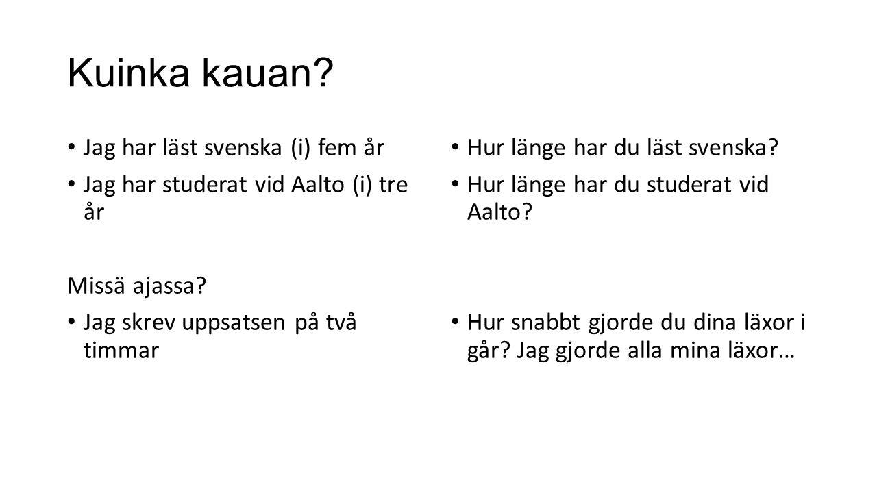 Kuinka kauan? Jag har läst svenska (i) fem år Jag har studerat vid Aalto (i) tre år Missä ajassa? Jag skrev uppsatsen på två timmar Hur länge har du l