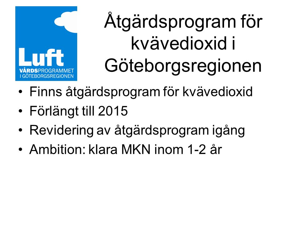 Åtgärdsprogram för kvävedioxid i Göteborgsregionen Finns åtgärdsprogram för kvävedioxid Förlängt till 2015 Revidering av åtgärdsprogram igång Ambition: klara MKN inom 1-2 år