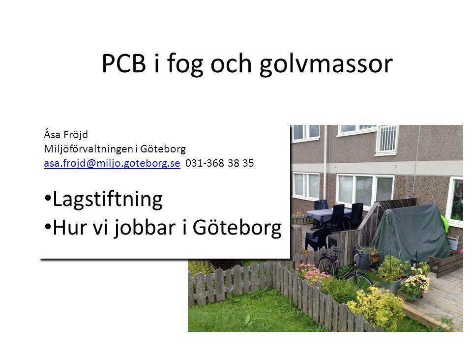 PCB i fog och golvmassor Åsa Fröjd Miljöförvaltningen i Göteborg asa.frojd@miljo.goteborg.seasa.frojd@miljo.goteborg.se031-368 38 35 Lagstiftning Hur vi jobbar i Göteborg Åsa Fröjd Miljöförvaltningen i Göteborg asa.frojd@miljo.goteborg.seasa.frojd@miljo.goteborg.se031-368 38 35 Lagstiftning Hur vi jobbar i Göteborg