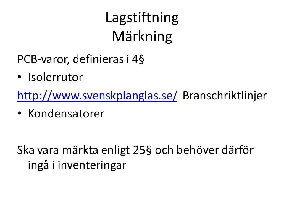 Lagstiftning Märkning PCB-varor, definieras i 4§ Isolerrutor http://www.svenskplanglas.se/http://www.svenskplanglas.se/ Branschriktlinjer Kondensatorer Ska vara märkta enligt 25§ och behöver därför ingå i inventeringar