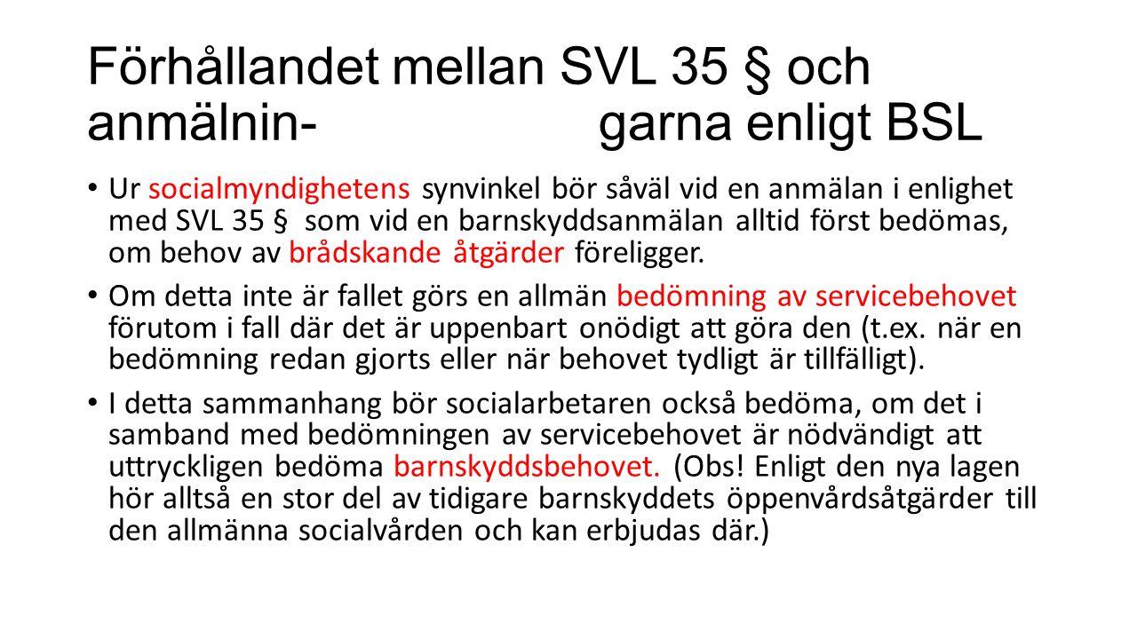 Förhållandet mellan SVL 35 § och anmälnin-garna enligt BSL Ur socialmyndighetens synvinkel bör såväl vid en anmälan i enlighet med SVL 35 § som vid en barnskyddsanmälan alltid först bedömas, om behov av brådskande åtgärder föreligger.
