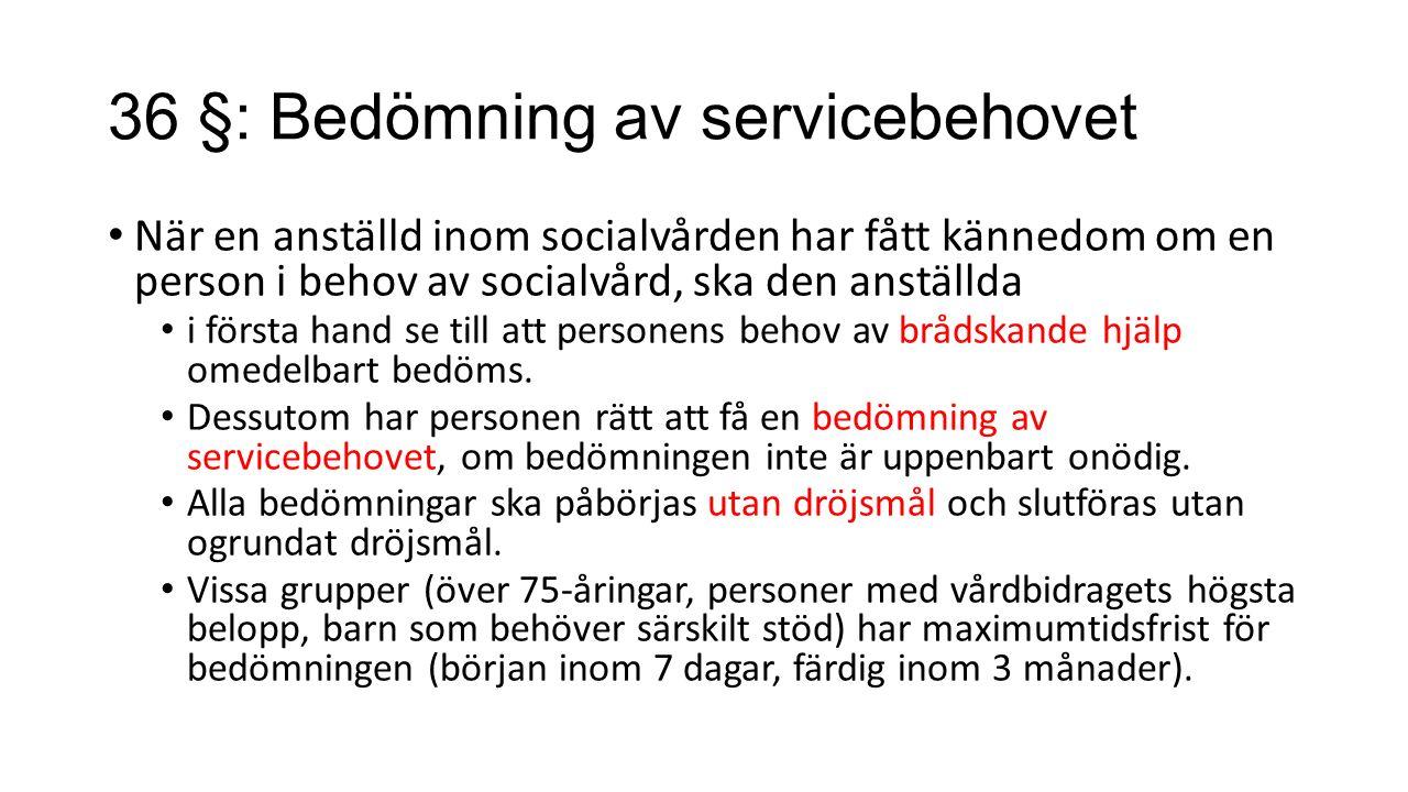 36 §: Bedömning av servicebehovet När en anställd inom socialvården har fått kännedom om en person i behov av socialvård, ska den anställda i första hand se till att personens behov av brådskande hjälp omedelbart bedöms.