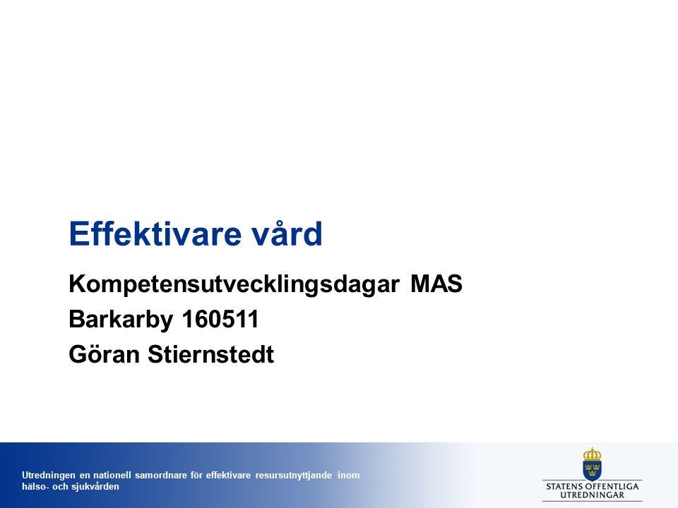 Utredningen en nationell samordnare för effektivare resursutnyttjande inom hälso- och sjukvården Effektivare vård Kompetensutvecklingsdagar MAS Barkarby 160511 Göran Stiernstedt