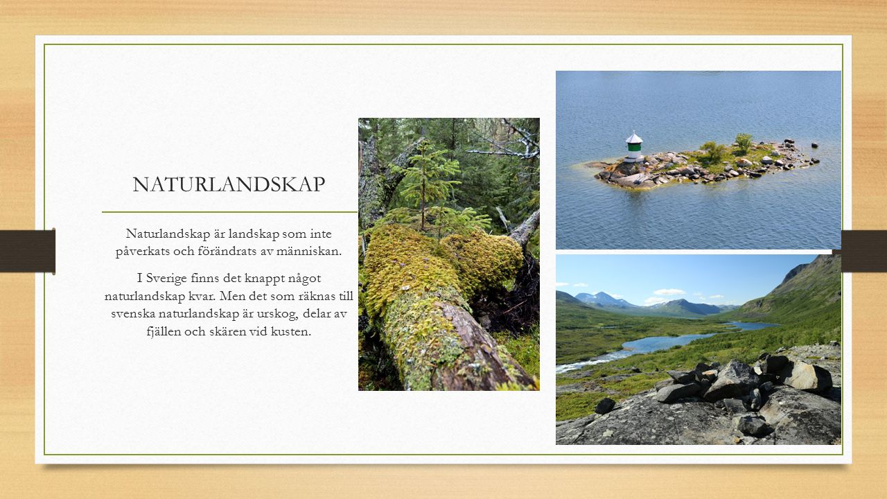 NATURLANDSKAP Naturlandskap är landskap som inte påverkats och förändrats av människan. I Sverige finns det knappt något naturlandskap kvar. Men det s