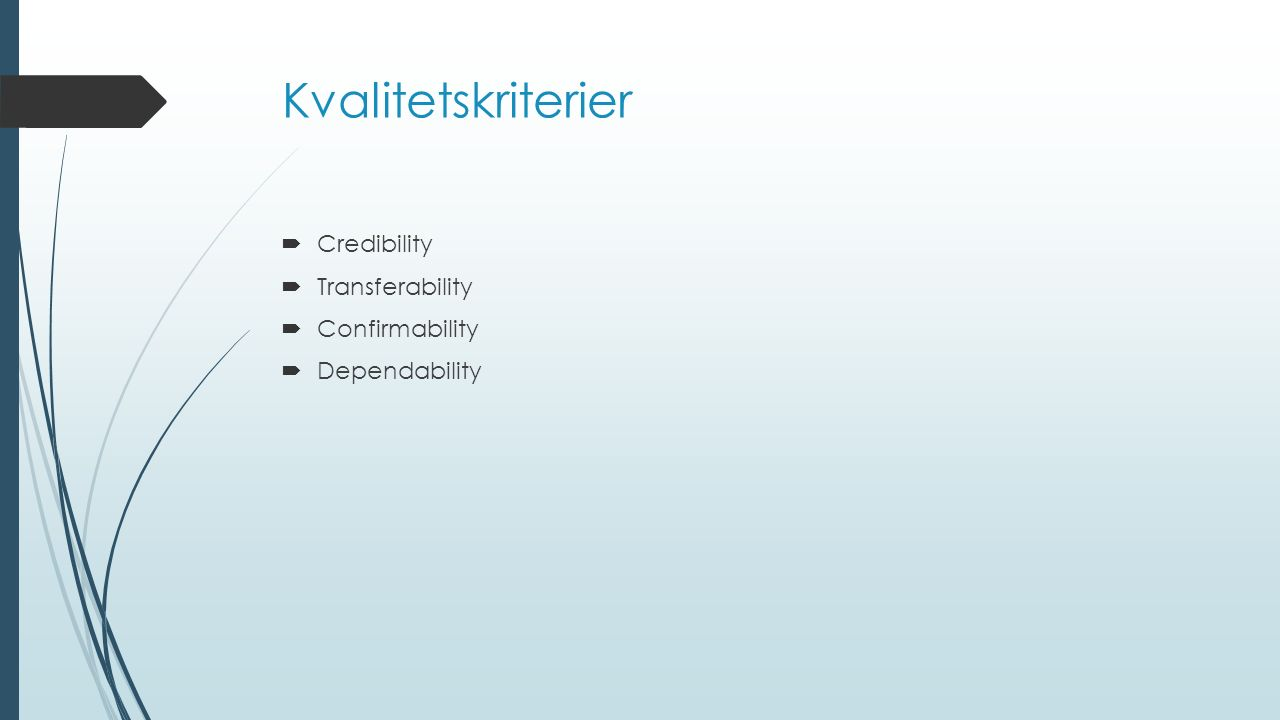 Kvalitetskriterier  Credibility  Transferability  Confirmability  Dependability
