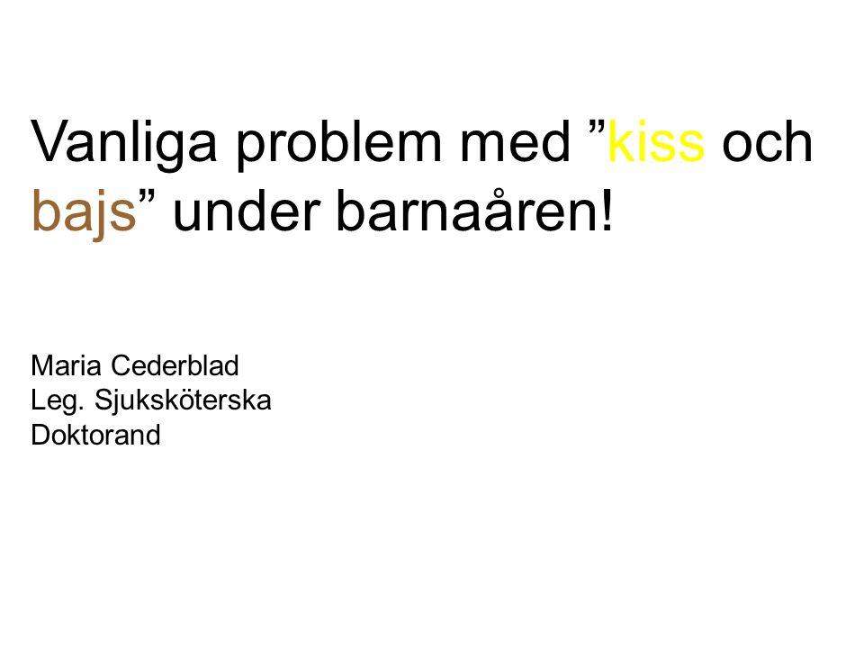Vanliga problem med kiss och bajs under barnaåren! Maria Cederblad Leg. Sjuksköterska Doktorand