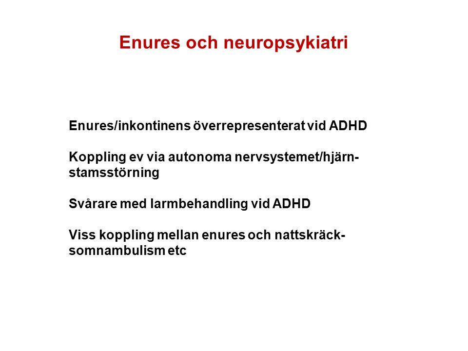 Enures och neuropsykiatri Enures/inkontinens överrepresenterat vid ADHD Koppling ev via autonoma nervsystemet/hjärn- stamsstörning Svårare med larmbehandling vid ADHD Viss koppling mellan enures och nattskräck- somnambulism etc