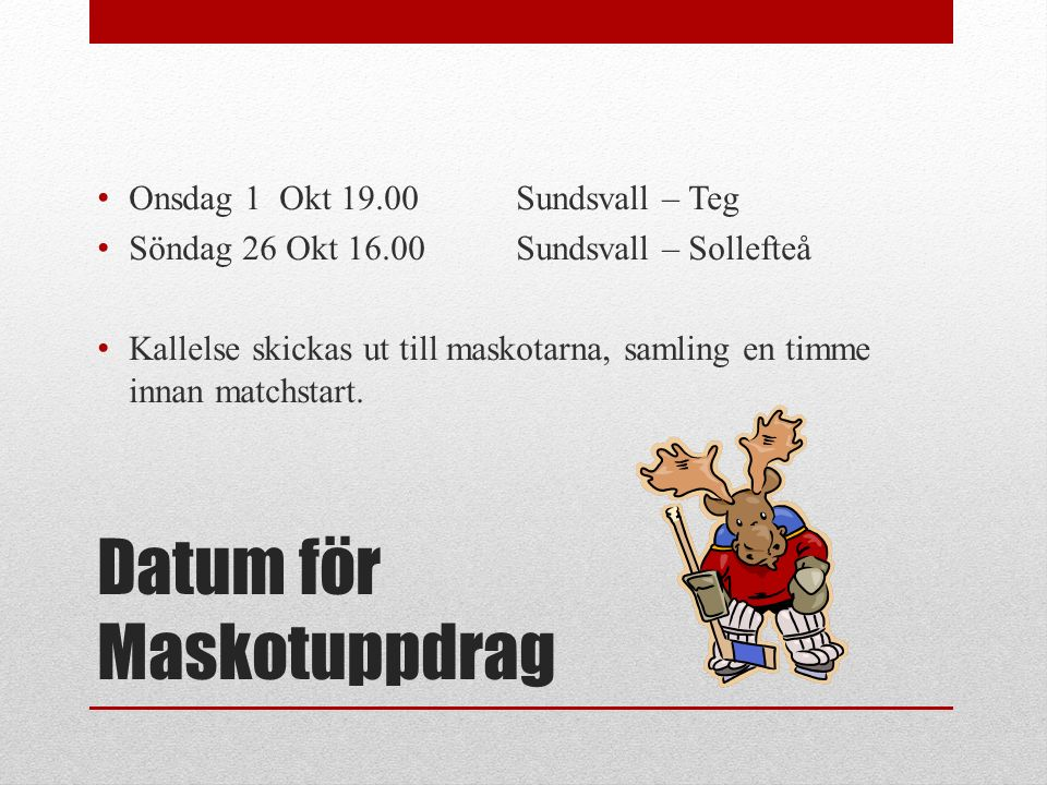 Datum för Maskotuppdrag Onsdag 1 Okt 19.00Sundsvall – Teg Söndag 26 Okt 16.00Sundsvall – Sollefteå Kallelse skickas ut till maskotarna, samling en timme innan matchstart.