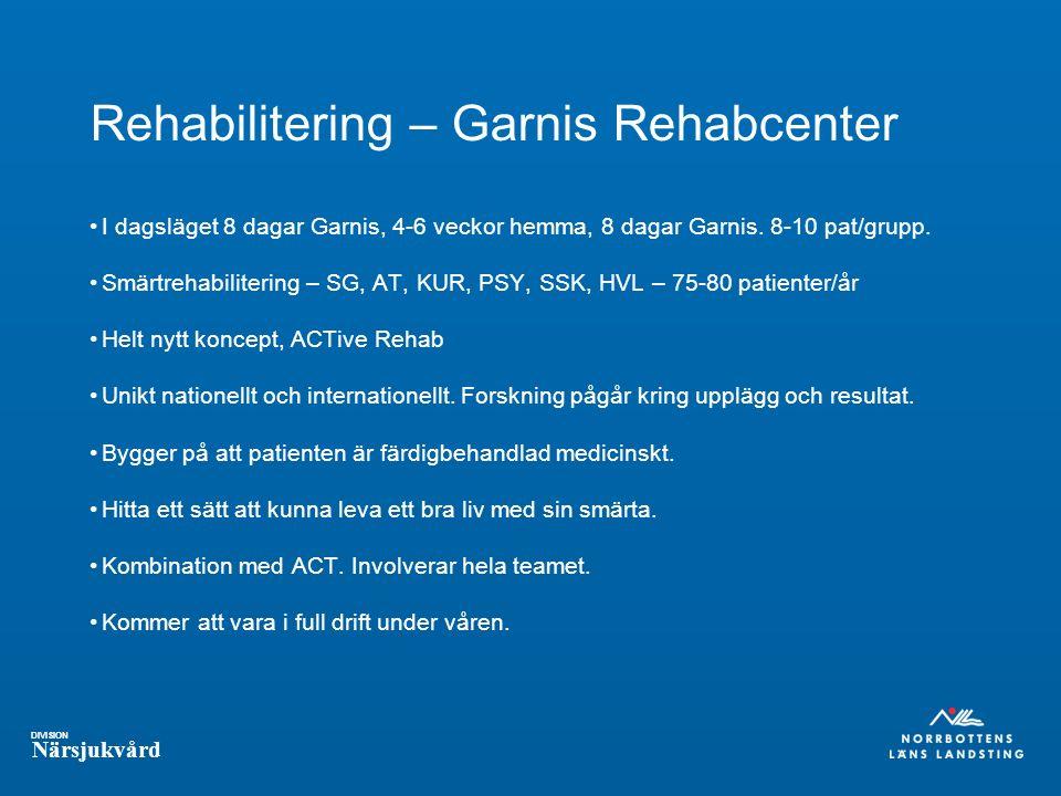 DIVISION Närsjukvård Rehabilitering – Garnis Rehabcenter I dagsläget 8 dagar Garnis, 4-6 veckor hemma, 8 dagar Garnis.