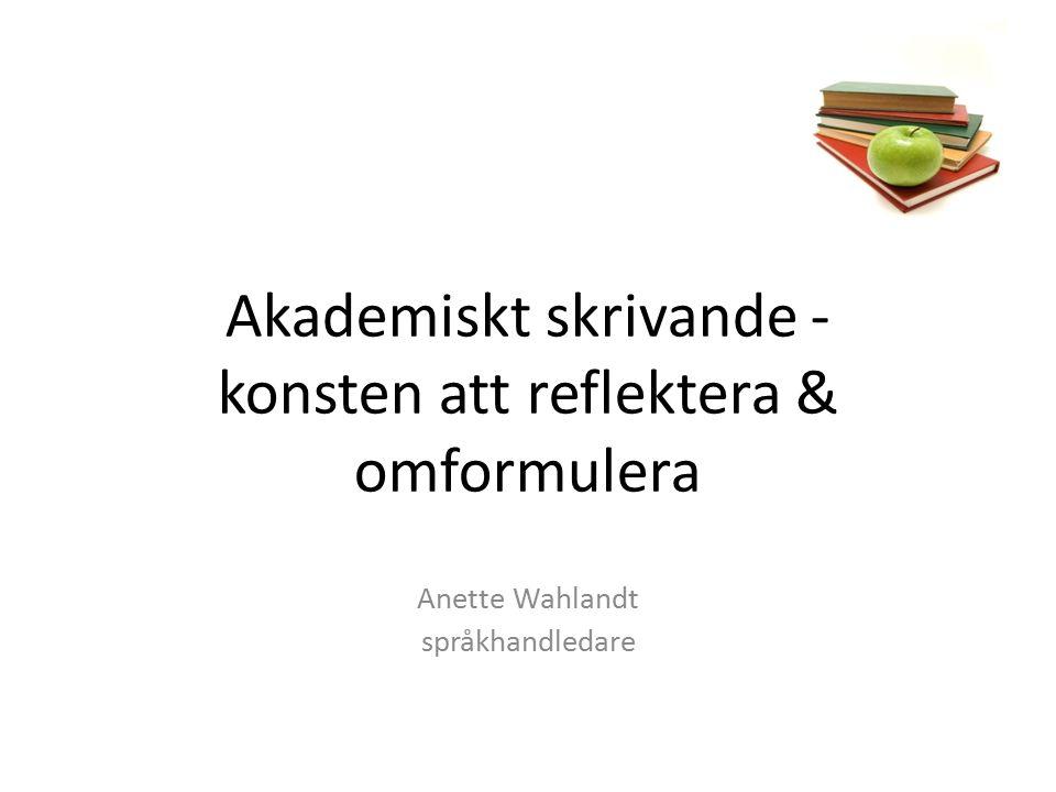 Akademiskt skrivande - konsten att reflektera & omformulera Anette Wahlandt språkhandledare