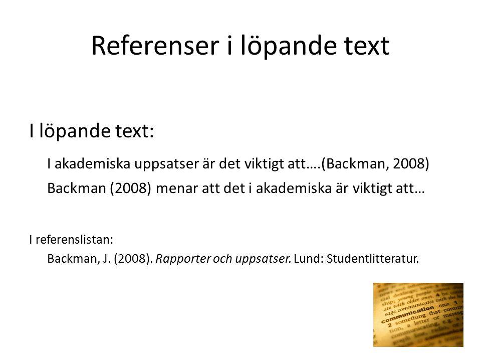 Referenser i löpande text I löpande text: I akademiska uppsatser är det viktigt att….(Backman, 2008) Backman (2008) menar att det i akademiska är viktigt att… I referenslistan: Backman, J.