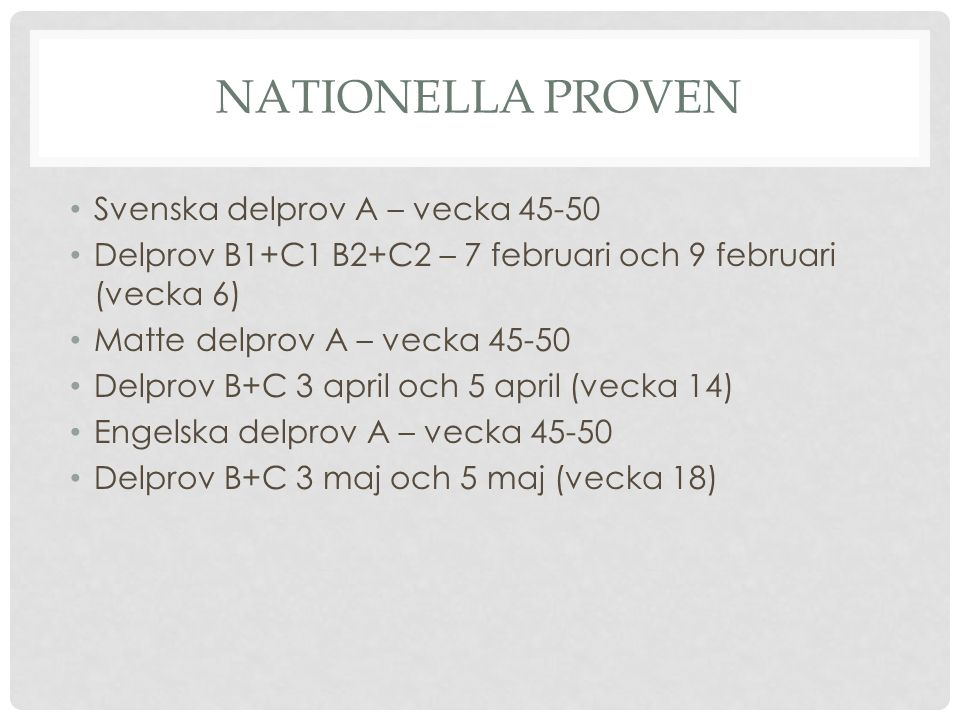 NATIONELLA PROVEN Svenska delprov A – vecka 45-50 Delprov B1+C1 B2+C2 – 7 februari och 9 februari (vecka 6) Matte delprov A – vecka 45-50 Delprov B+C 3 april och 5 april (vecka 14) Engelska delprov A – vecka 45-50 Delprov B+C 3 maj och 5 maj (vecka 18)