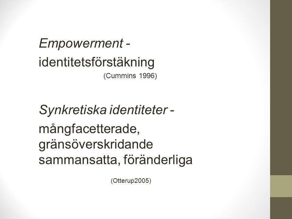 Empowerment - identitetsförstäkning (Cummins 1996) Synkretiska identiteter - mångfacetterade, gränsöverskridande sammansatta, föränderliga (Otterup2005)