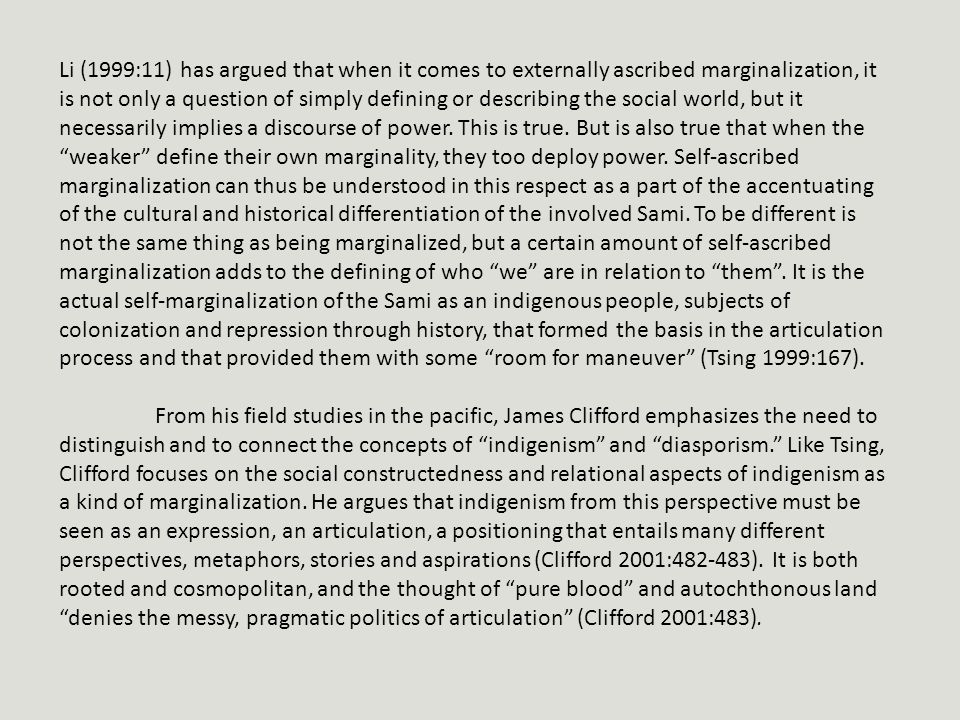 Li (1999:11) has argued that when it comes to externally ascribed marginalization, it is not only a question of simply defining or describing the social world, but it necessarily implies a discourse of power.