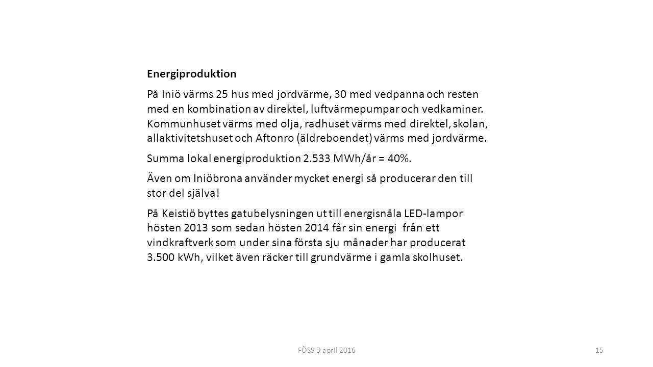FÖSS 3 april 201615 Energiproduktion På Iniö värms 25 hus med jordvärme, 30 med vedpanna och resten med en kombination av direktel, luftvärmepumpar och vedkaminer.