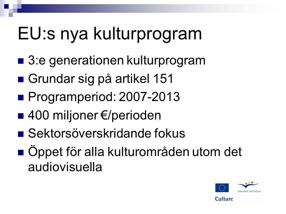 EU:s nya kulturprogram 3:e generationen kulturprogram Grundar sig på artikel 151 Programperiod: 2007-2013 400 miljoner €/perioden Sektorsöverskridande fokus Öppet för alla kulturområden utom det audiovisuella