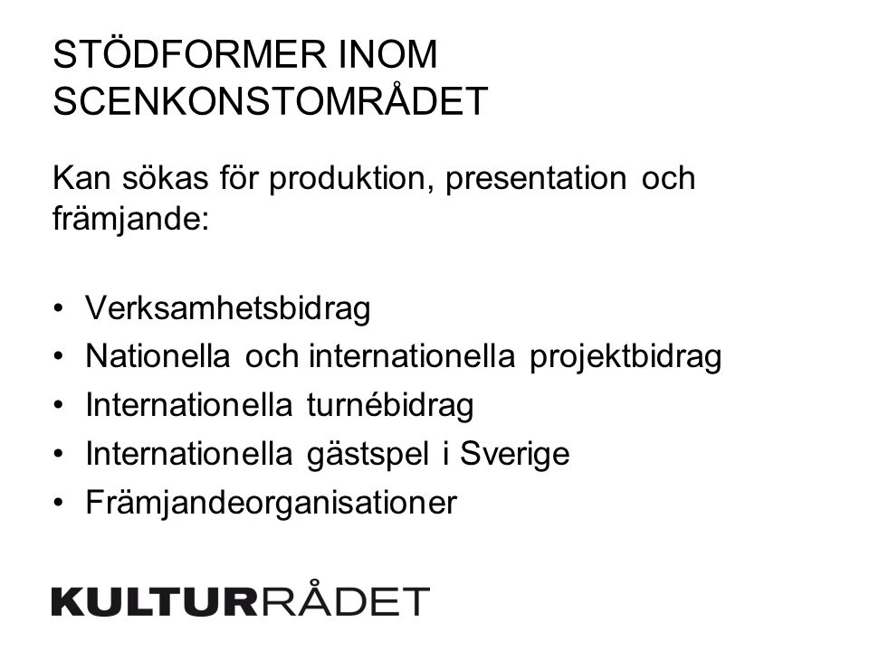 STÖDFORMER INOM SCENKONSTOMRÅDET Kan sökas för produktion, presentation och främjande: Verksamhetsbidrag Nationella och internationella projektbidrag Internationella turnébidrag Internationella gästspel i Sverige Främjandeorganisationer