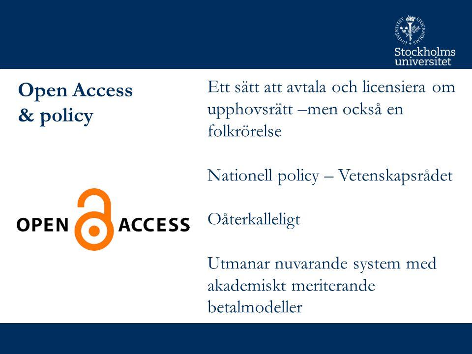 Open Access & policy Ett sätt att avtala och licensiera om upphovsrätt –men också en folkrörelse Nationell policy – Vetenskapsrådet Oåterkalleligt Utmanar nuvarande system med akademiskt meriterande betalmodeller