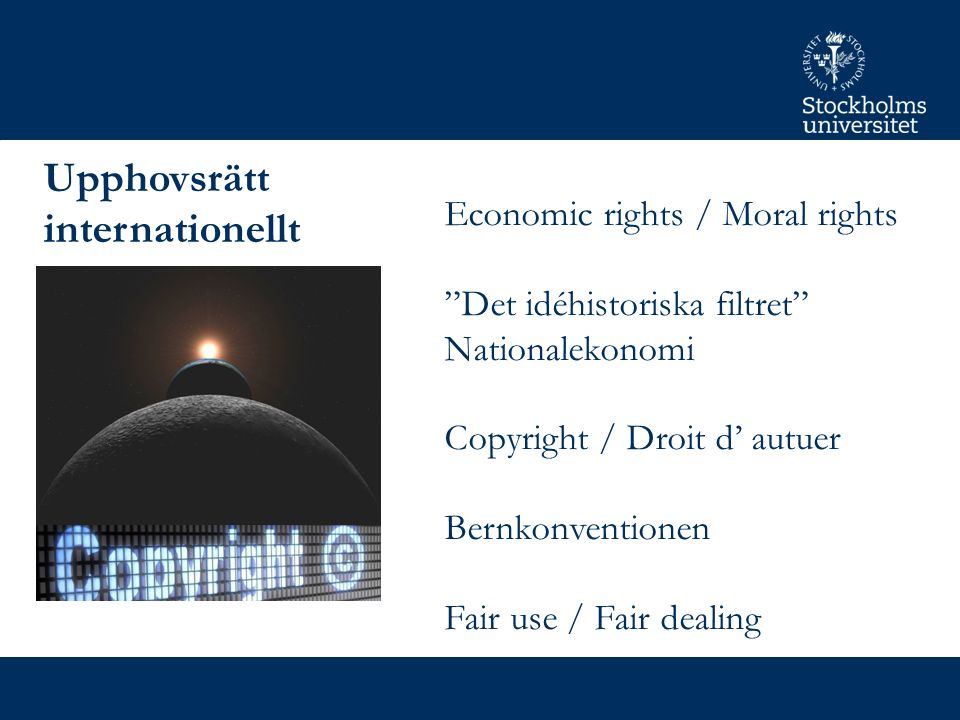 Upphovsrätt internationellt Economic rights / Moral rights Det idéhistoriska filtret Nationalekonomi Copyright / Droit d' autuer Bernkonventionen Fair use / Fair dealing