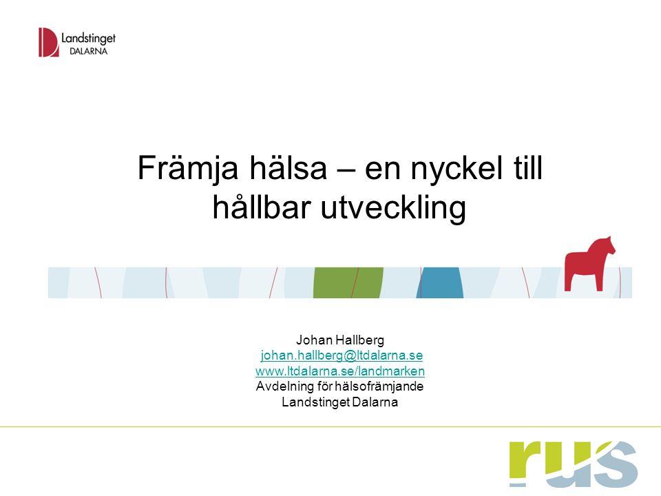 Främja hälsa – en nyckel till hållbar utveckling Johan Hallberg johan.hallberg@ltdalarna.se www.ltdalarna.se/landmarken Avdelning för hälsofrämjande Landstinget Dalarna