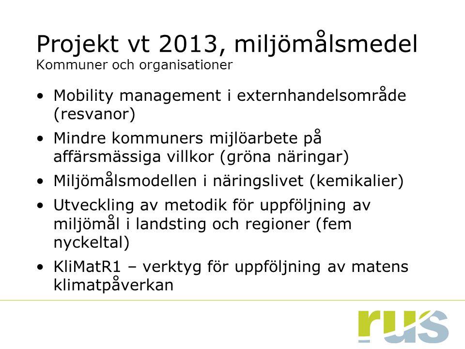 Projekt vt 2013, miljömålsmedel Kommuner och organisationer Mobility management i externhandelsområde (resvanor) Mindre kommuners mijlöarbete på affärsmässiga villkor (gröna näringar) Miljömålsmodellen i näringslivet (kemikalier) Utveckling av metodik för uppföljning av miljömål i landsting och regioner (fem nyckeltal) KliMatR1 – verktyg för uppföljning av matens klimatpåverkan