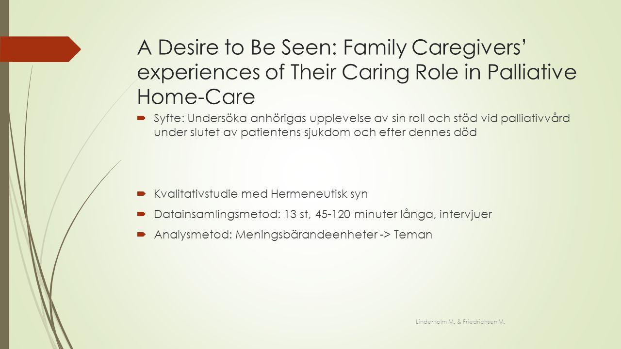 A Desire to Be Seen: Family Caregivers' experiences of Their Caring Role in Palliative Home-Care  Syfte: Undersöka anhörigas upplevelse av sin roll och stöd vid palliativvård under slutet av patientens sjukdom och efter dennes död  Kvalitativstudie med Hermeneutisk syn  Datainsamlingsmetod: 13 st, 45-120 minuter långa, intervjuer  Analysmetod: Meningsbärandeenheter -> Teman Linderholm M.